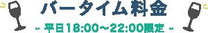 バータイム料金/平日18:00〜22:00限定